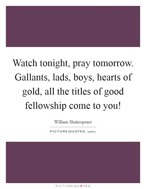 Watch tonight, pray tomorrow. Gallants, lads, boys, hearts of gold, all the titles of good fellowship come to you! Picture Quote #1