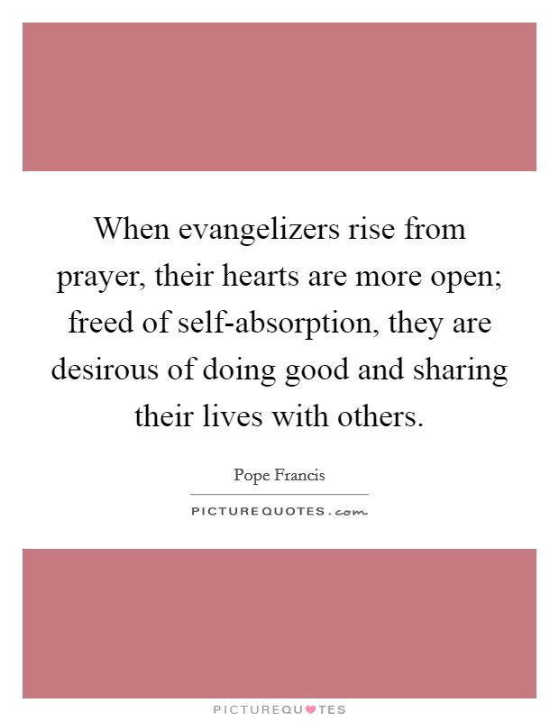 When evangelizers rise from prayer, their hearts are more open; freed of self-absorption, they are desirous of doing good and sharing their lives with others Picture Quote #1