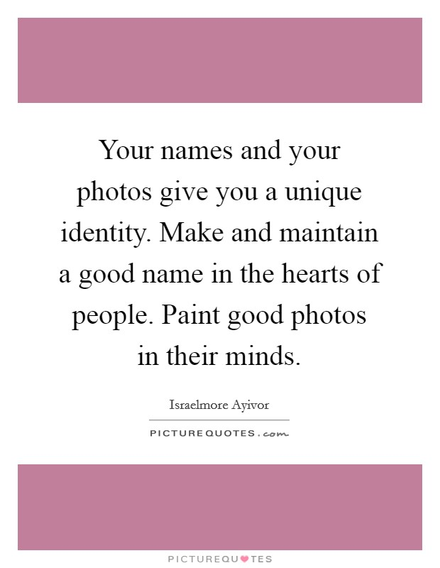 Your names and your photos give you a unique identity. Make and maintain a good name in the hearts of people. Paint good photos in their minds Picture Quote #1