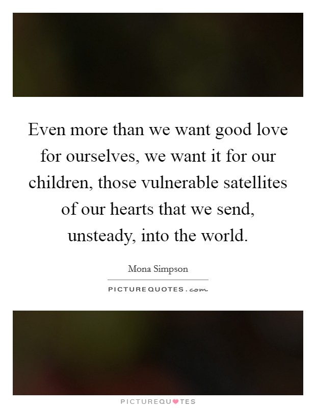 Even more than we want good love for ourselves, we want it for our children, those vulnerable satellites of our hearts that we send, unsteady, into the world Picture Quote #1