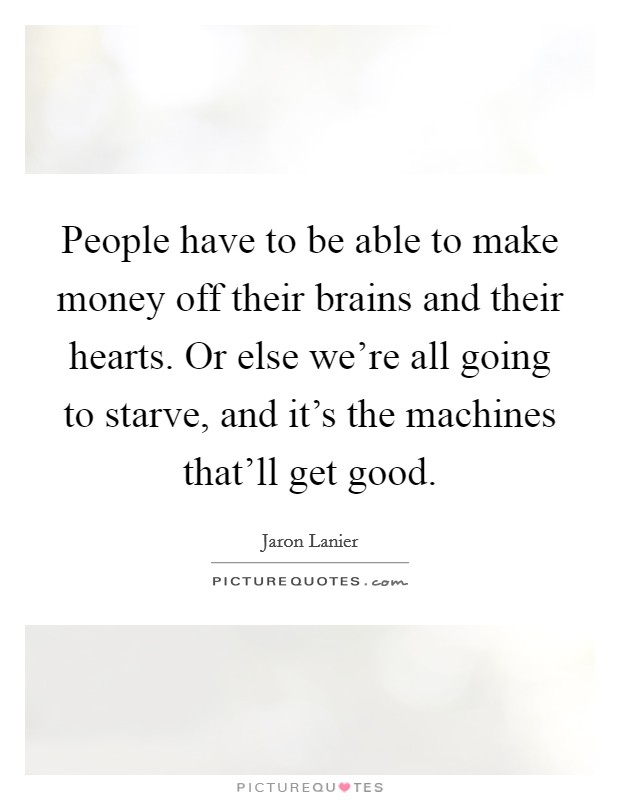 People have to be able to make money off their brains and their hearts. Or else we're all going to starve, and it's the machines that'll get good Picture Quote #1