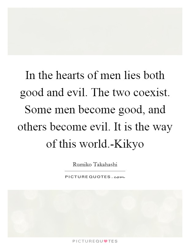 In the hearts of men lies both good and evil. The two coexist. Some men become good, and others become evil. It is the way of this world.-Kikyo Picture Quote #1