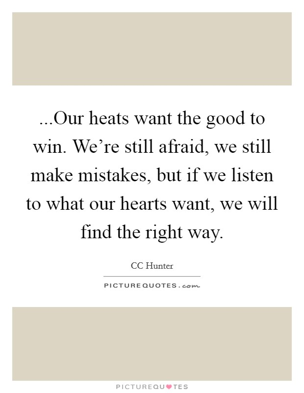 ...Our heats want the good to win. We're still afraid, we still make mistakes, but if we listen to what our hearts want, we will find the right way Picture Quote #1