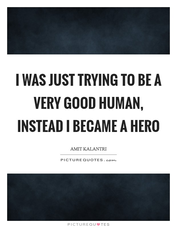 I was just trying to be a very good human, instead I became a hero Picture Quote #1