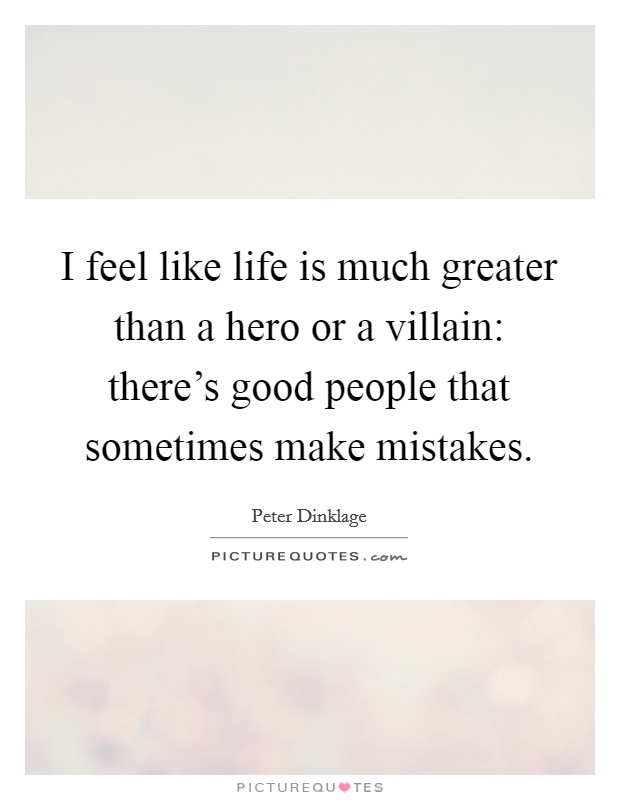 I feel like life is much greater than a hero or a villain: there's good people that sometimes make mistakes Picture Quote #1