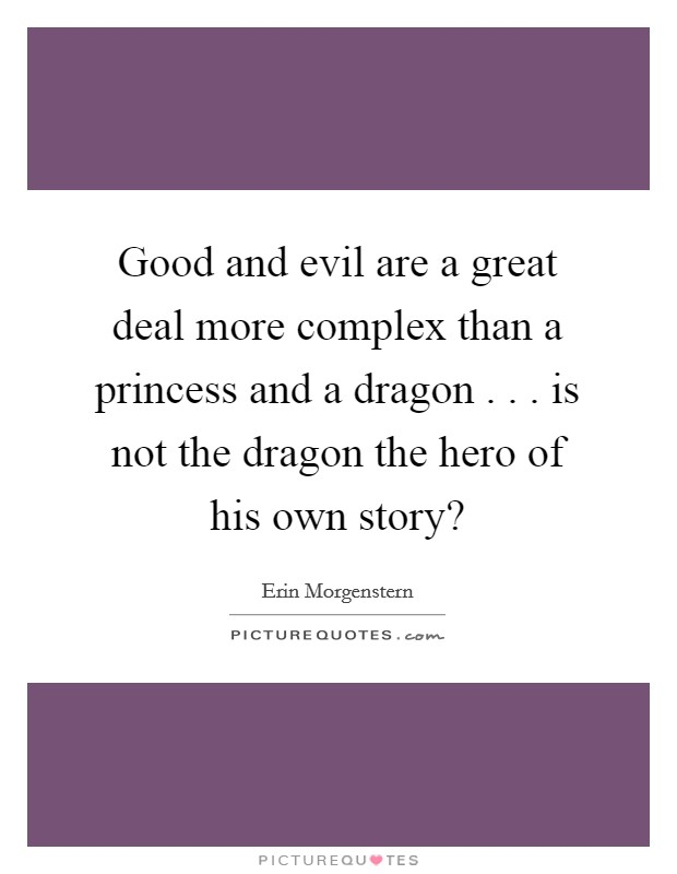 Good and evil are a great deal more complex than a princess and a dragon . . . is not the dragon the hero of his own story? Picture Quote #1
