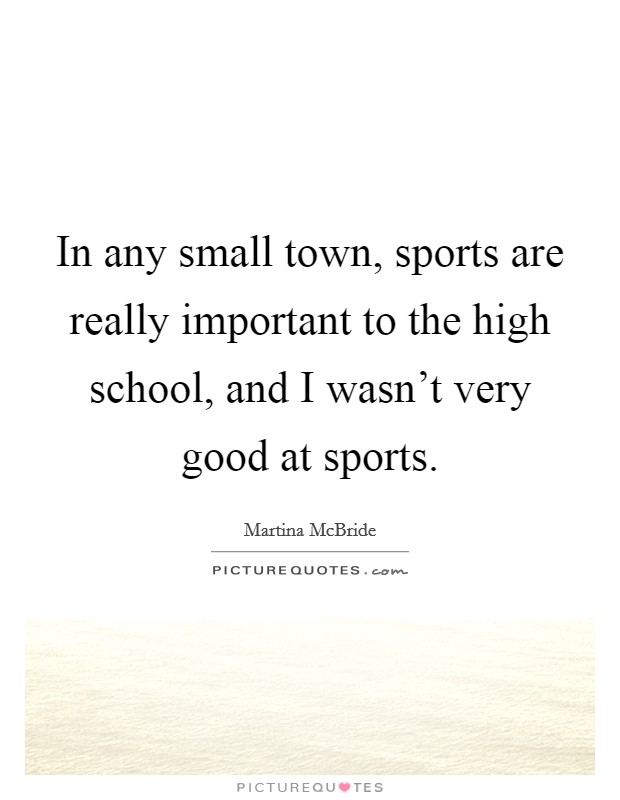 In any small town, sports are really important to the high school, and I wasn't very good at sports Picture Quote #1