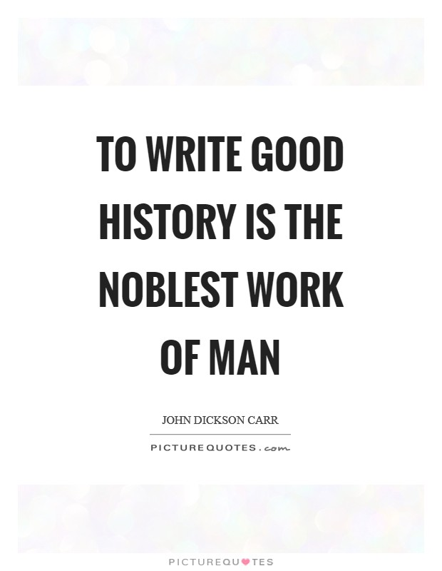 To write good history is the noblest work of man Picture Quote #1