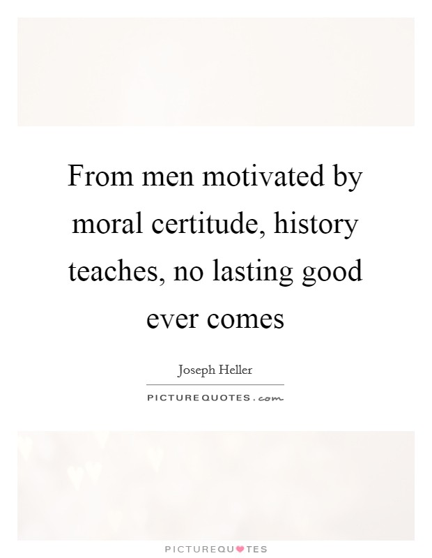 From men motivated by moral certitude, history teaches, no lasting good ever comes Picture Quote #1