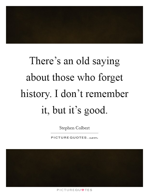 There's an old saying about those who forget history. I don't remember it, but it's good Picture Quote #1