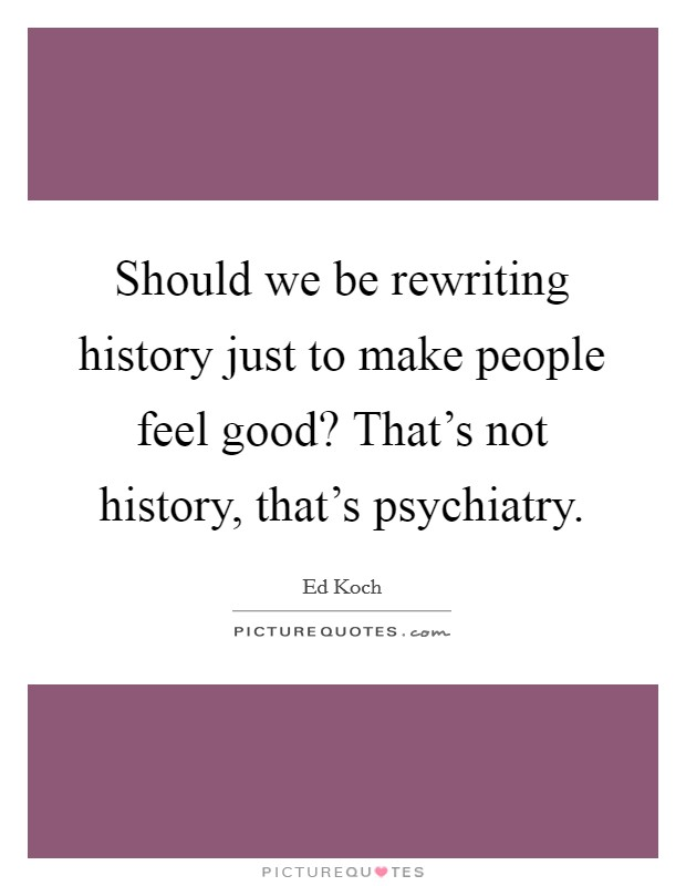 Should we be rewriting history just to make people feel good? That's not history, that's psychiatry Picture Quote #1