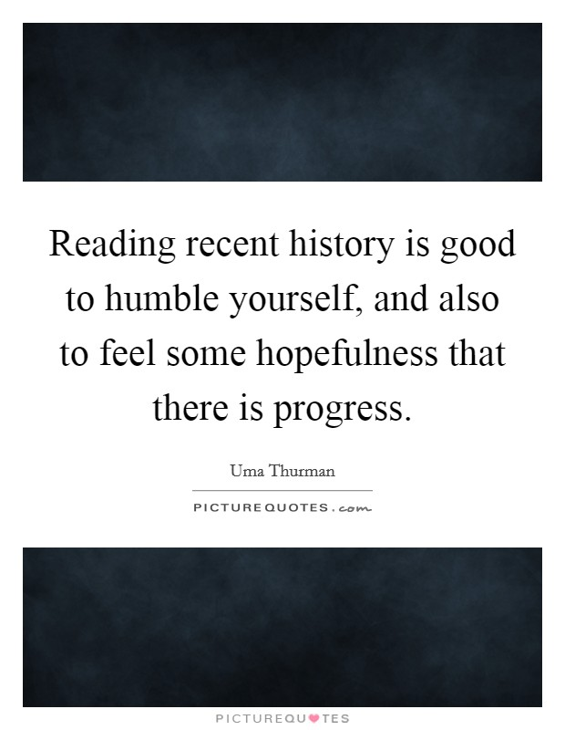 Reading recent history is good to humble yourself, and also to feel some hopefulness that there is progress Picture Quote #1