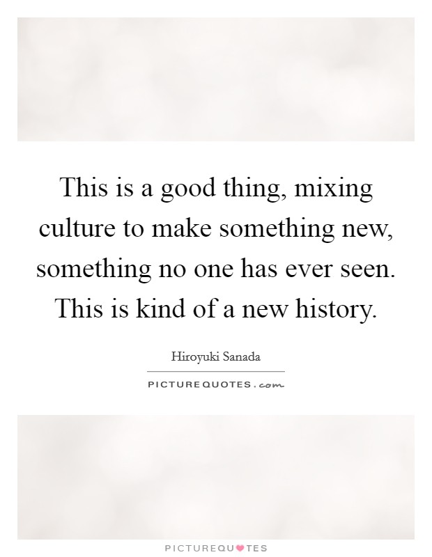 This is a good thing, mixing culture to make something new, something no one has ever seen. This is kind of a new history. Picture Quote #1