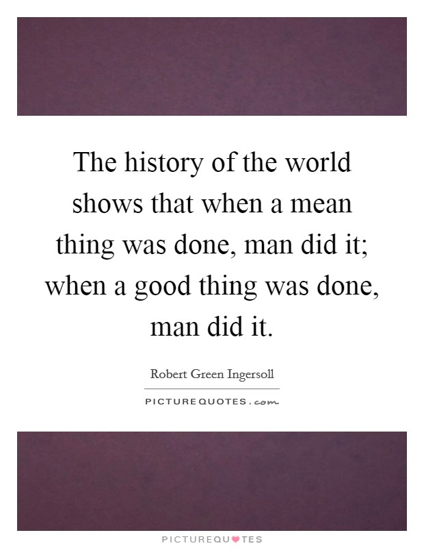 The history of the world shows that when a mean thing was done, man did it; when a good thing was done, man did it. Picture Quote #1