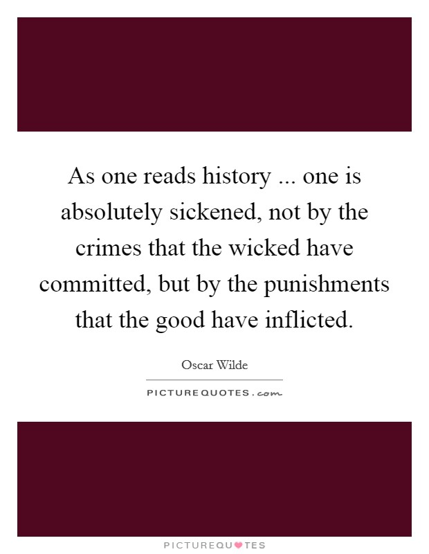 As one reads history ... one is absolutely sickened, not by the crimes that the wicked have committed, but by the punishments that the good have inflicted. Picture Quote #1
