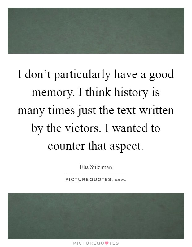 I don't particularly have a good memory. I think history is many times just the text written by the victors. I wanted to counter that aspect Picture Quote #1