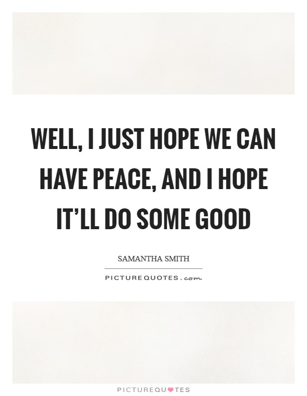 Well, I just hope we can have peace, and I hope it'll do some good Picture Quote #1