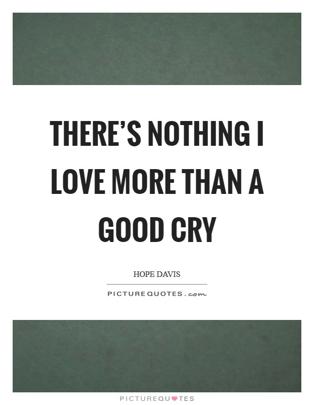 There's nothing I love more than a good cry Picture Quote #1