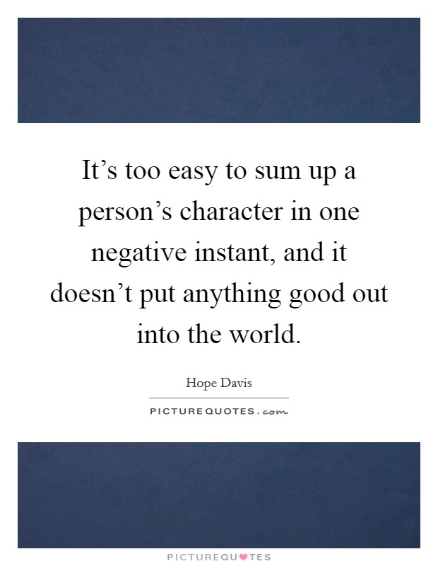 It's too easy to sum up a person's character in one negative instant, and it doesn't put anything good out into the world Picture Quote #1