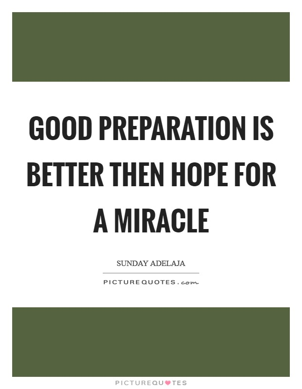 Good preparation is better then hope for a miracle Picture Quote #1