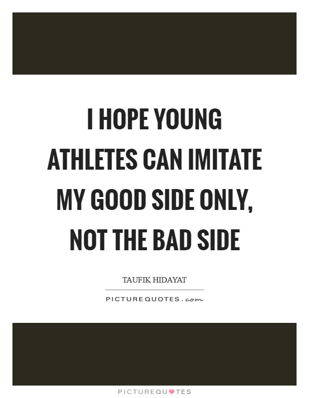 I hope young athletes can imitate my good side only, not the bad side Picture Quote #1