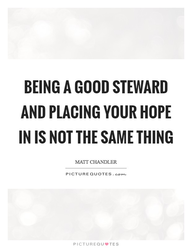 Being a good steward and placing your hope in is not the same thing Picture Quote #1