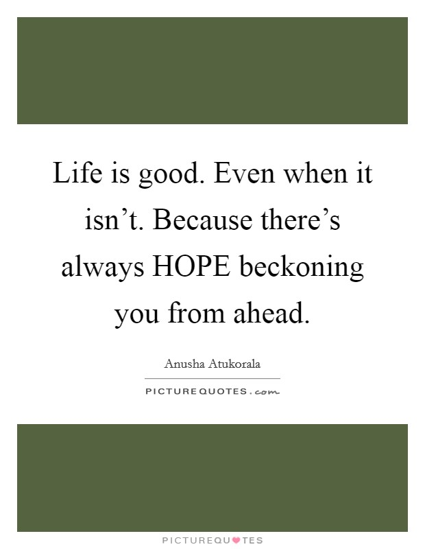 Life is good. Even when it isn't. Because there's always HOPE beckoning you from ahead Picture Quote #1