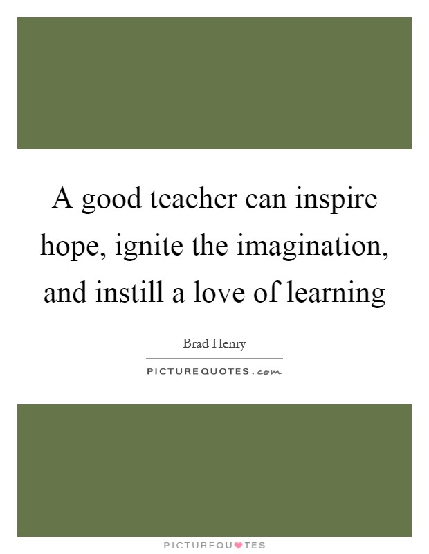 A good teacher can inspire hope, ignite the imagination, and instill a love of learning Picture Quote #1