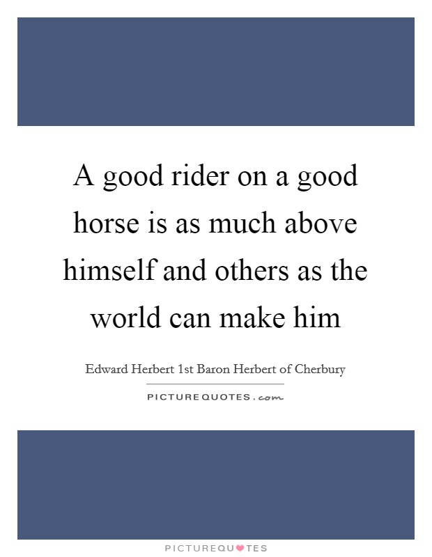 A good rider on a good horse is as much above himself and others as the world can make him Picture Quote #1