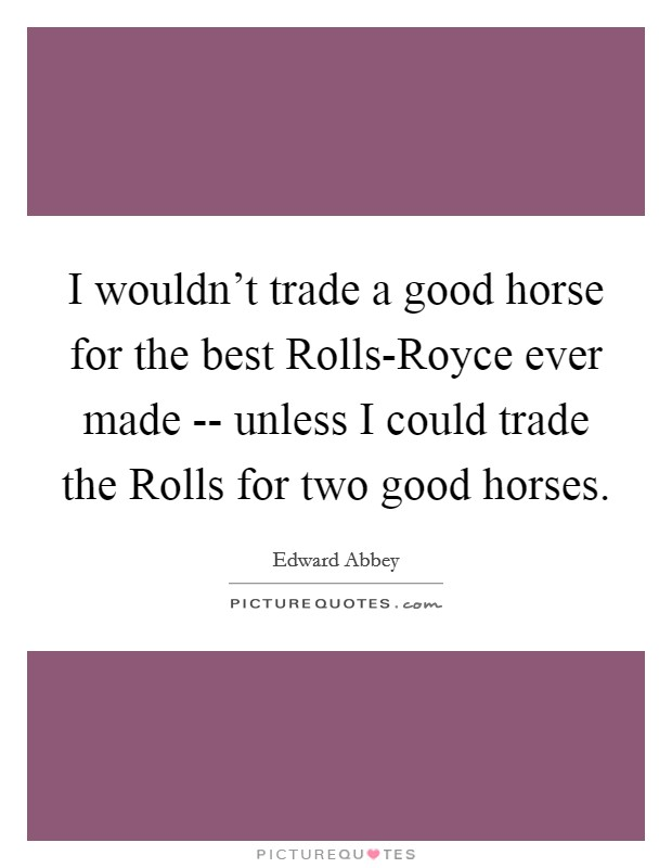I wouldn't trade a good horse for the best Rolls-Royce ever made -- unless I could trade the Rolls for two good horses Picture Quote #1