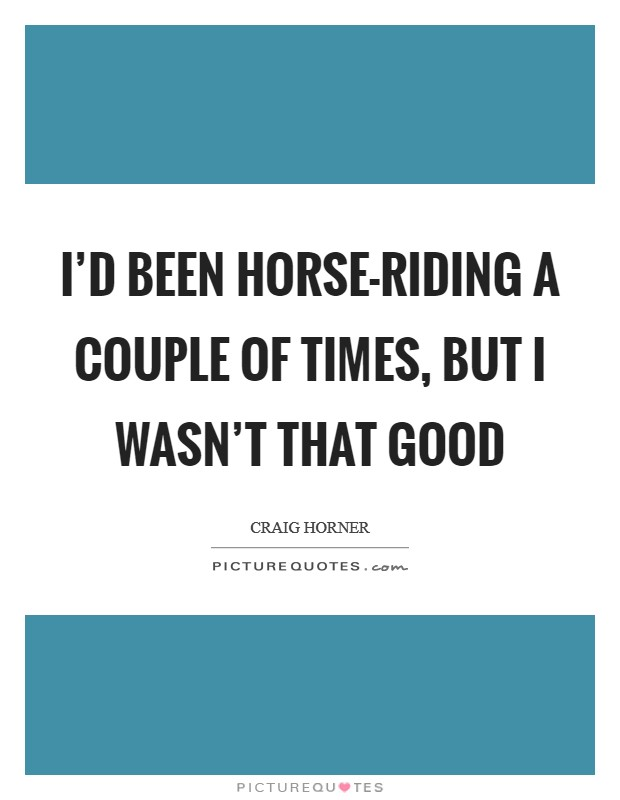 I'd been horse-riding a couple of times, but I wasn't that good Picture Quote #1