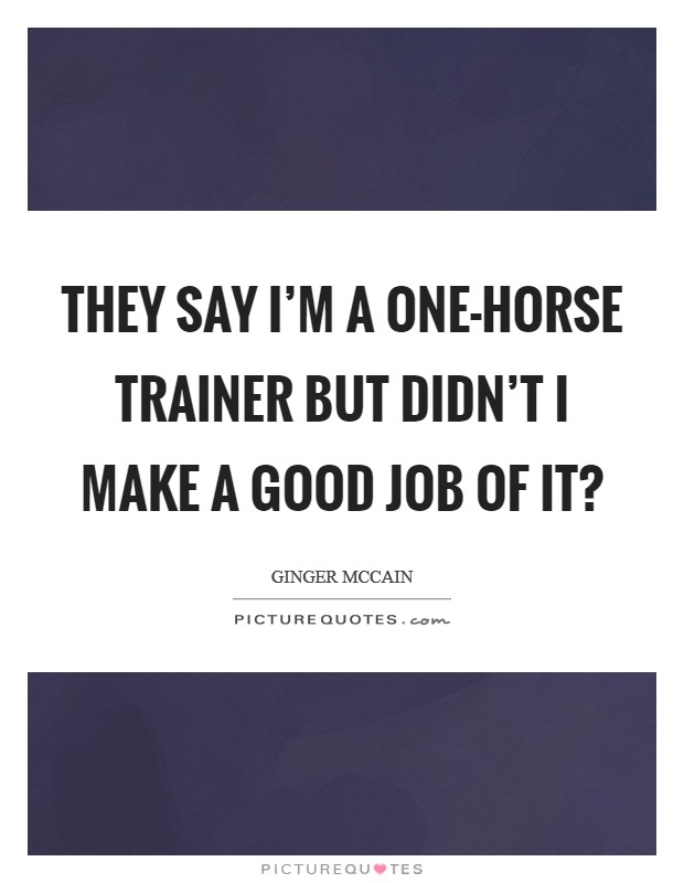 They say I'm a one-horse trainer but didn't I make a good job of it? Picture Quote #1