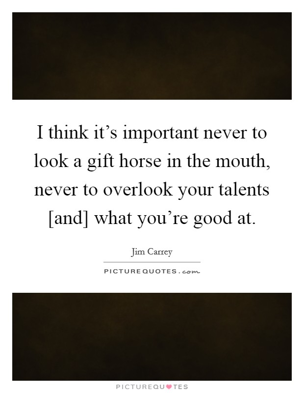 I think it's important never to look a gift horse in the mouth, never to overlook your talents [and] what you're good at Picture Quote #1
