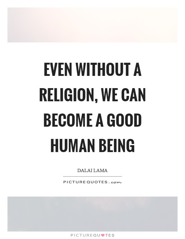 Even without a religion, we can become a good human being Picture Quote #1