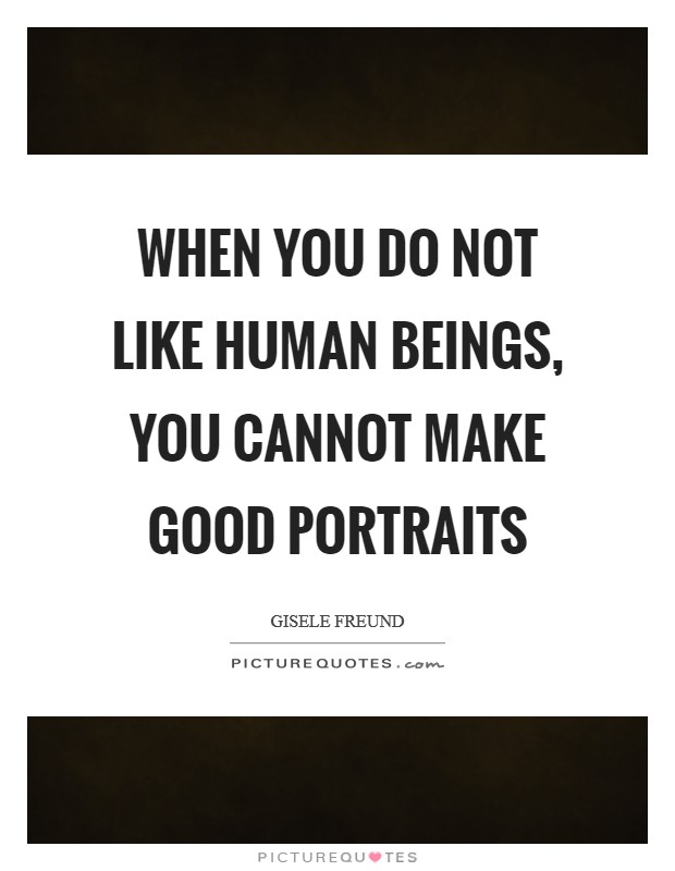 When you do not like human beings, you cannot make good portraits Picture Quote #1