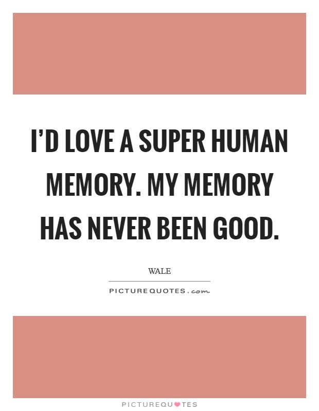 I'd love a super human memory. My memory has never been good Picture Quote #1