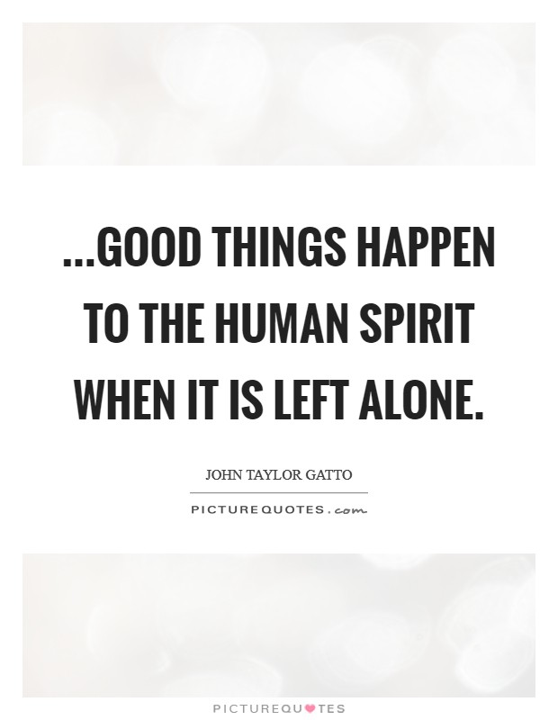...good things happen to the human spirit when it is left alone Picture Quote #1