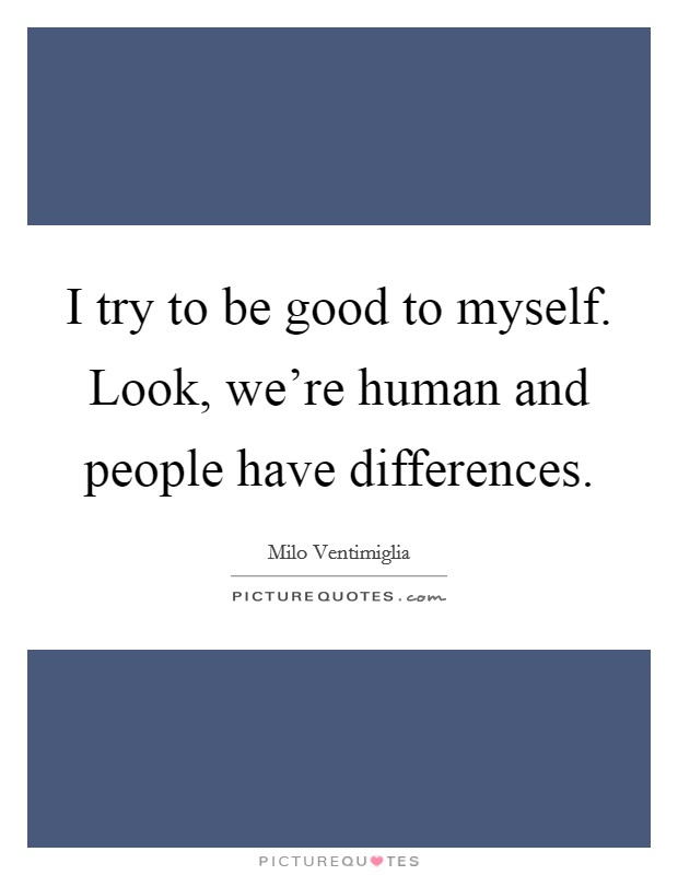 I try to be good to myself. Look, we're human and people have differences Picture Quote #1
