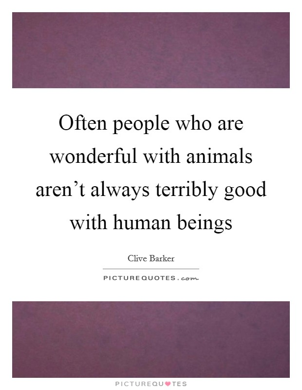 Often people who are wonderful with animals aren't always terribly good with human beings Picture Quote #1