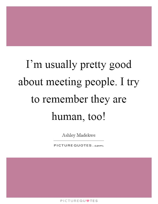 I'm usually pretty good about meeting people. I try to remember they are human, too! Picture Quote #1