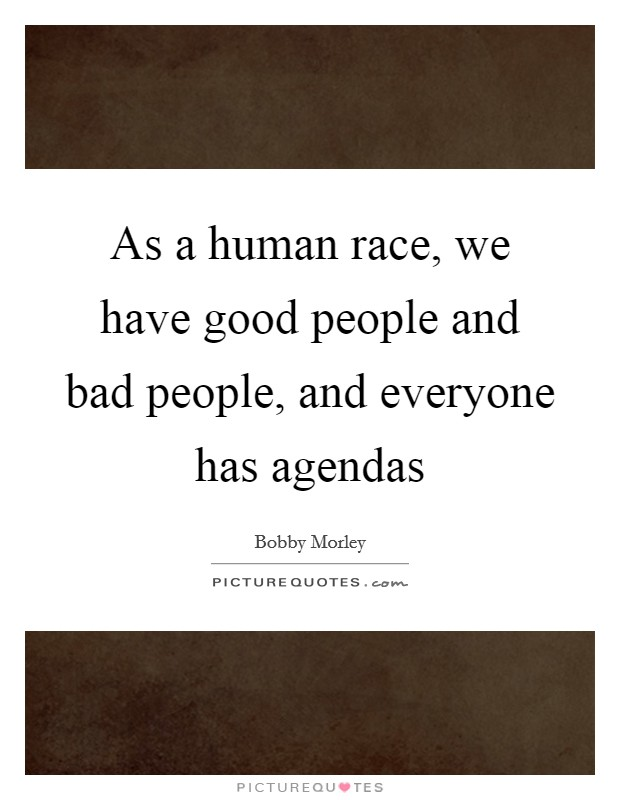 As a human race, we have good people and bad people, and everyone has agendas Picture Quote #1