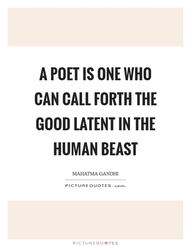 A poet is one who can call forth the good latent in the human beast Picture Quote #1