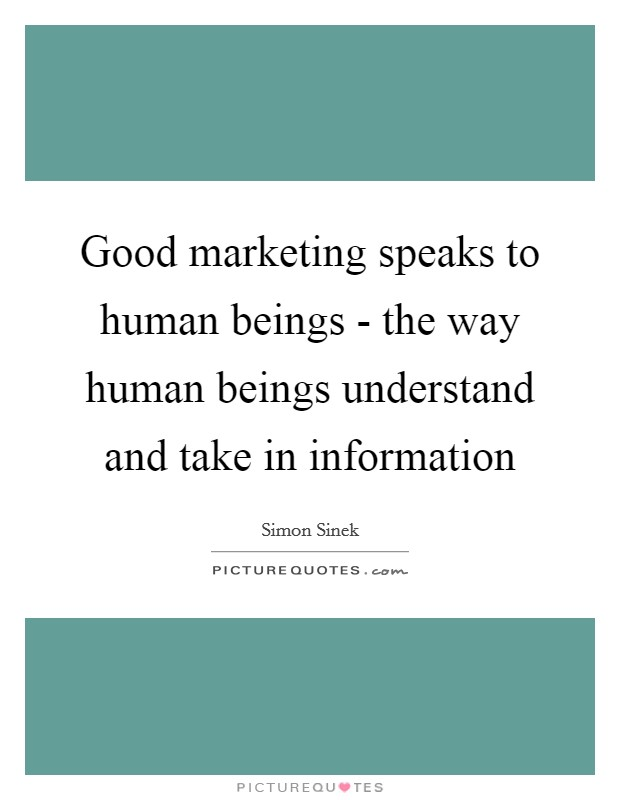 Good marketing speaks to human beings - the way human beings understand and take in information Picture Quote #1