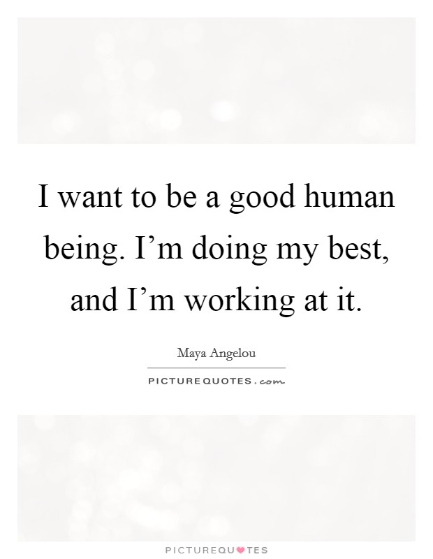 I want to be a good human being. I'm doing my best, and I'm working at it Picture Quote #1