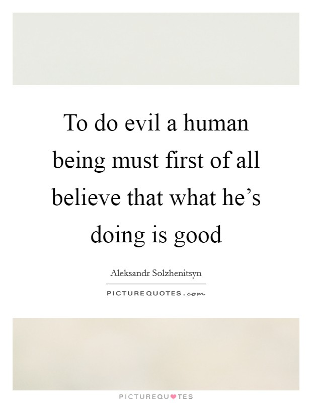 To do evil a human being must first of all believe that what he's doing is good Picture Quote #1