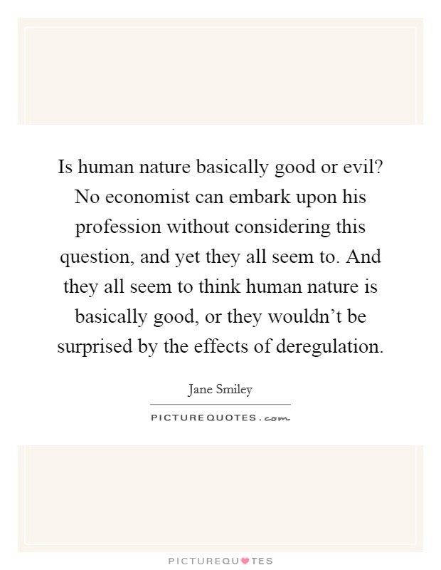 Is human nature basically good or evil? No economist can embark upon his profession without considering this question, and yet they all seem to. And they all seem to think human nature is basically good, or they wouldn't be surprised by the effects of deregulation Picture Quote #1