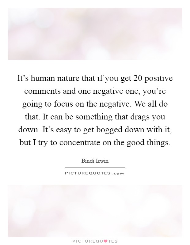 It's human nature that if you get 20 positive comments and one negative one, you're going to focus on the negative. We all do that. It can be something that drags you down. It's easy to get bogged down with it, but I try to concentrate on the good things Picture Quote #1