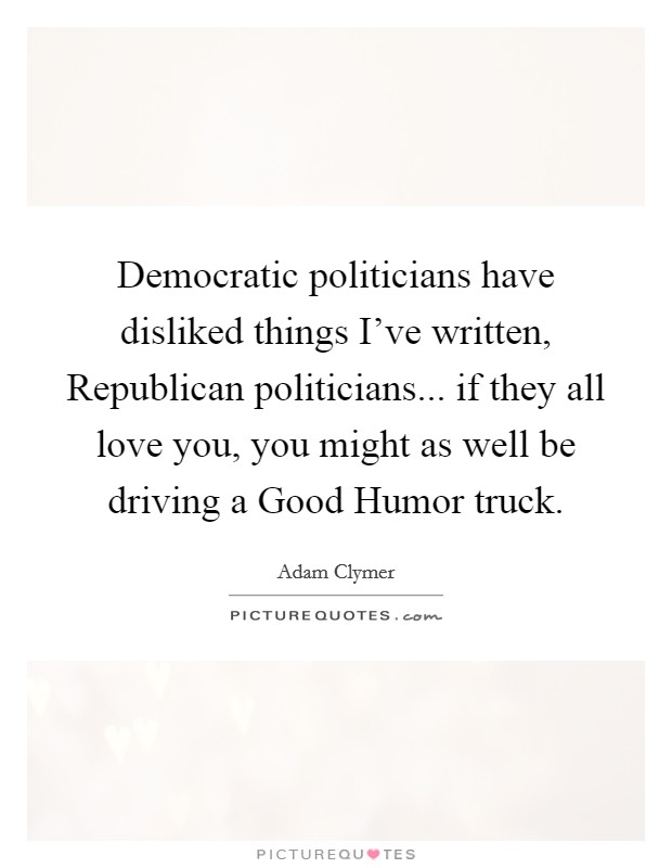 Democratic politicians have disliked things I've written, Republican politicians... if they all love you, you might as well be driving a Good Humor truck Picture Quote #1