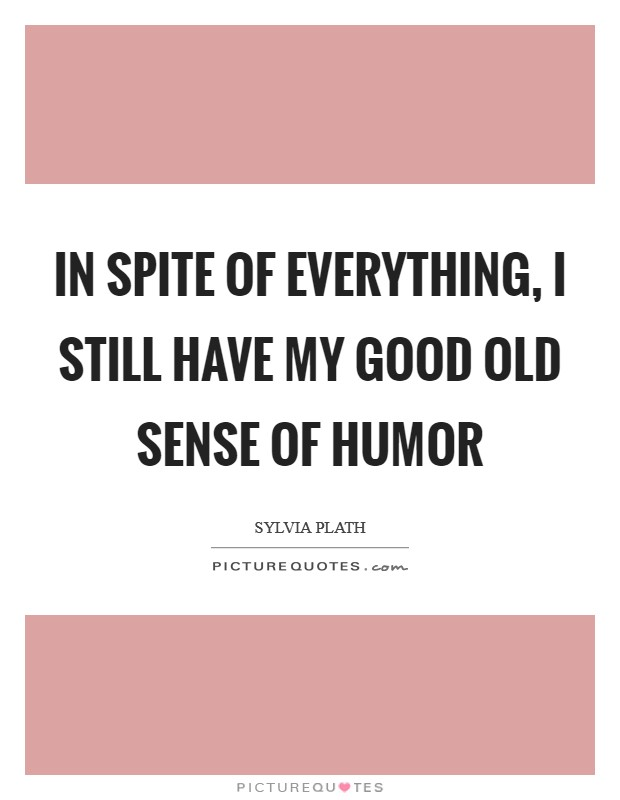 In spite of everything, I still have my good old sense of humor Picture Quote #1