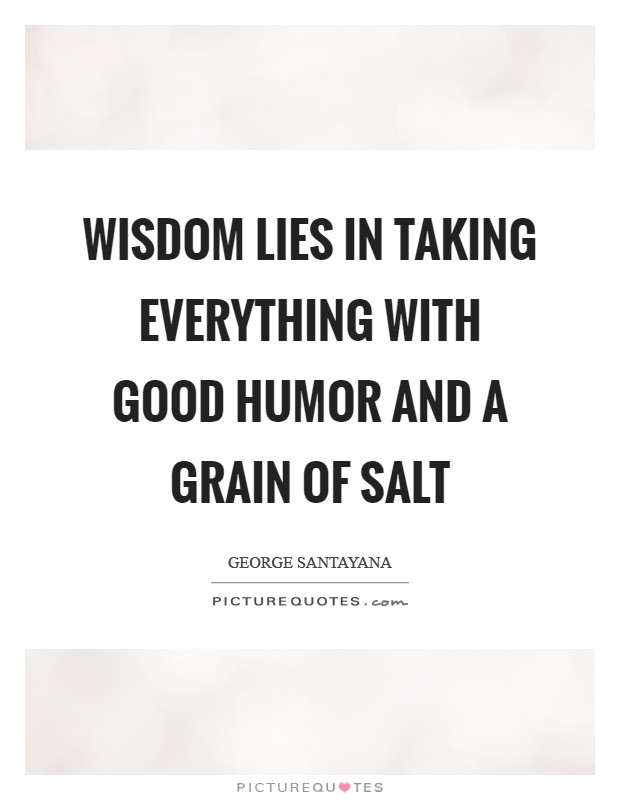 Wisdom lies in taking everything with good humor and a grain of salt Picture Quote #1